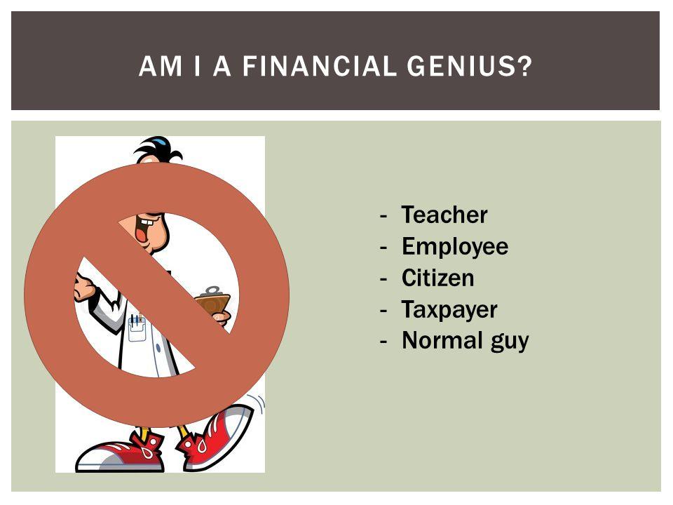 AM I A FINANCIAL GENIUS -Teacher -Employee -Citizen -Taxpayer -Normal guy