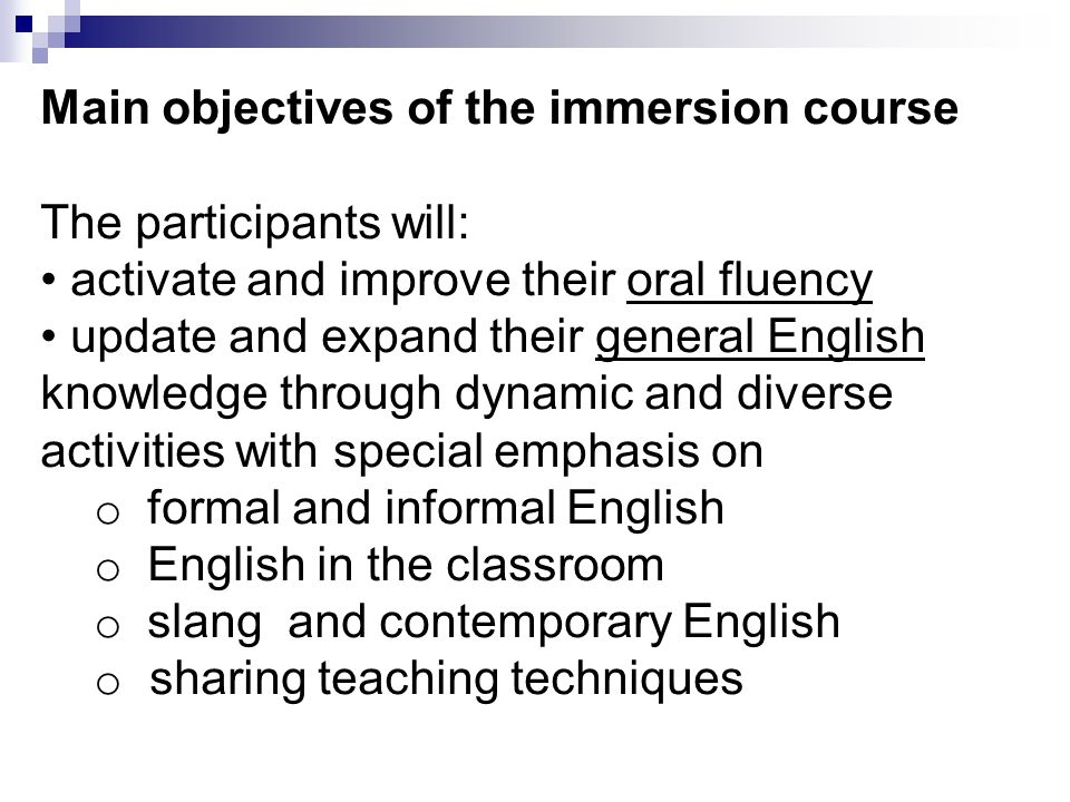 Main objectives of the immersion course The participants will: activate and improve their oral fluency update and expand their general English knowledge through dynamic and diverse activities with special emphasis on o formal and informal English o English in the classroom o slang and contemporary English o sharing teaching techniques