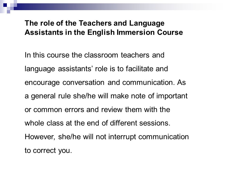 The role of the Teachers and Language Assistants in the English Immersion Course In this course the classroom teachers and language assistants' role is to facilitate and encourage conversation and communication.
