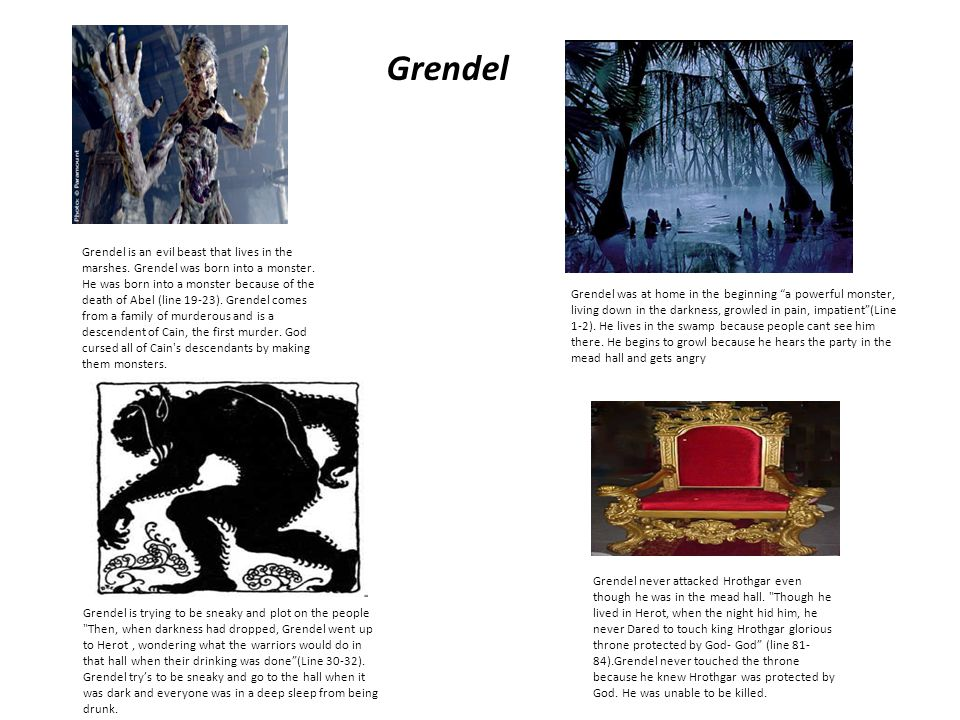 "Grendel was at home in the beginning ""a powerful monster, living down in the darkness, growled in pain, impatient""(Line 1-2). He lives in the swamp be"