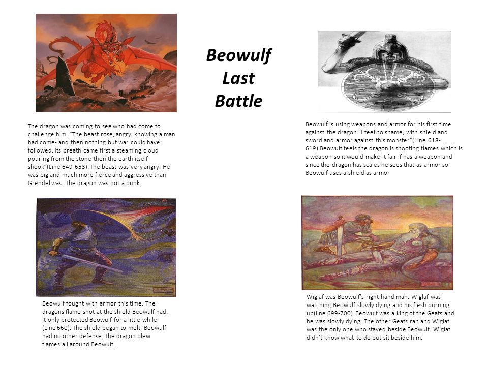 Beowulf Last Battle Wiglaf was Beowulf's right hand man. Wiglaf was watching Beowulf slowly dying and his flesh burning up(line 699-700). Beowulf was