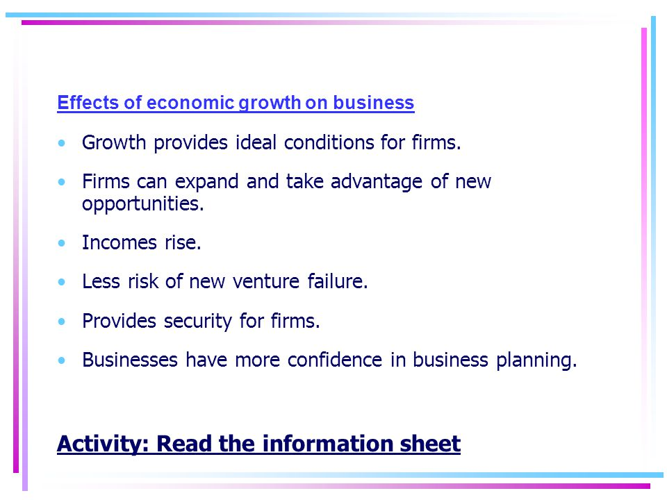 Effects of economic growth on business Growth provides ideal conditions for firms.