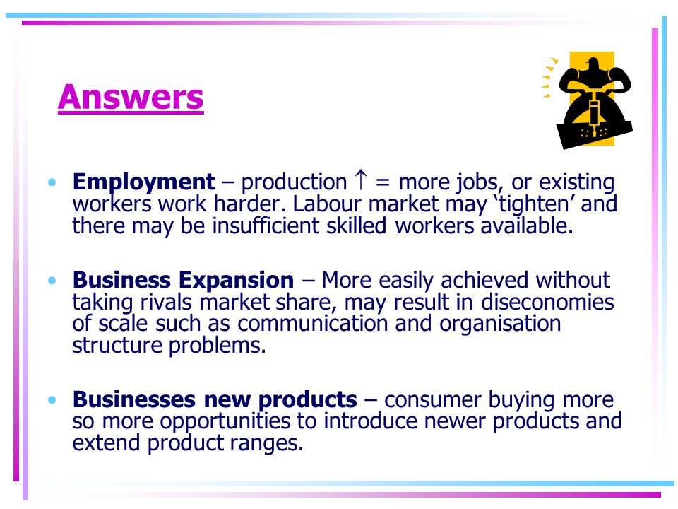 Answers Employment – production  = more jobs, or existing workers work harder.