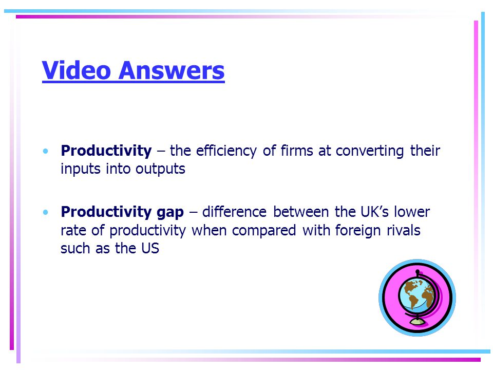 Video Answers Productivity – the efficiency of firms at converting their inputs into outputs Productivity gap – difference between the UK's lower rate of productivity when compared with foreign rivals such as the US