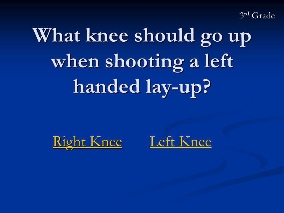 What knee should go up when shooting a left handed lay-up? Right Knee Right KneeLeft Knee 3 rd Grade