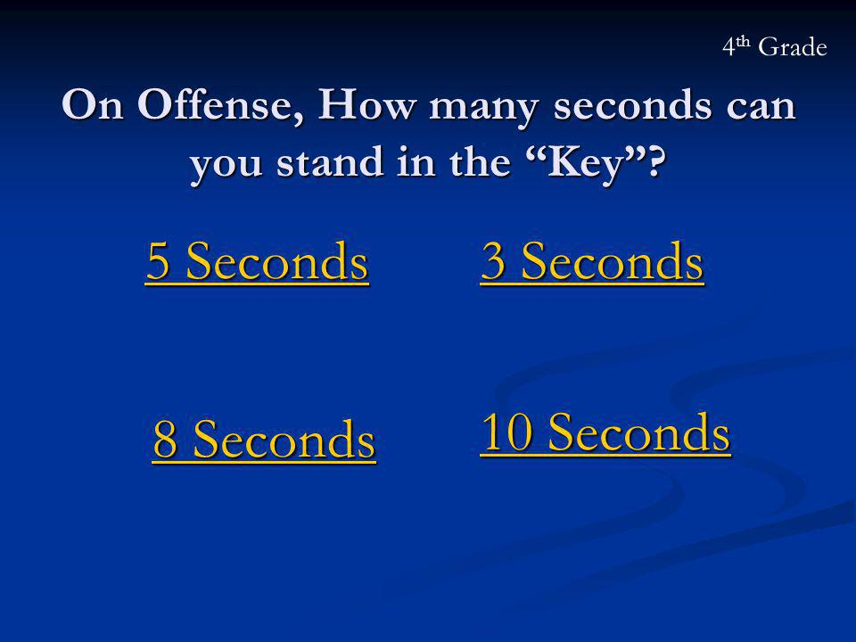 "On Offense, How many seconds can you stand in the ""Key""? 5 Seconds 5 Seconds 4 th Grade 8 Seconds 8 Seconds 10 Seconds 10 Seconds 3 Seconds 3 Seconds"