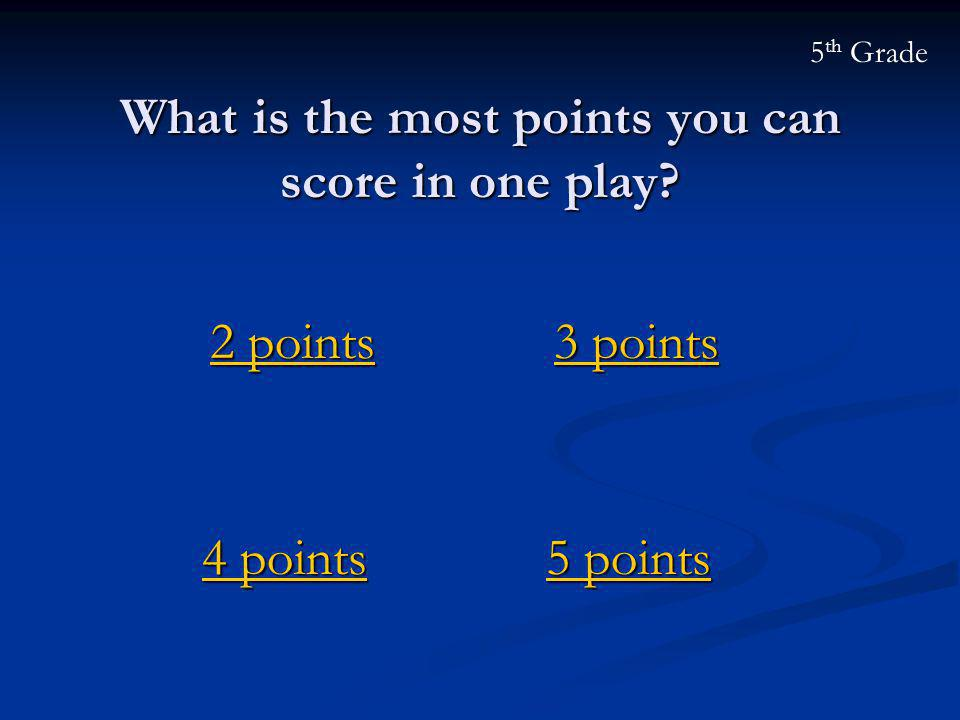 What is the most points you can score in one play? 2 points 2 points 5 th Grade 5 points 5 points 3 points 3 points 4 points 4 points