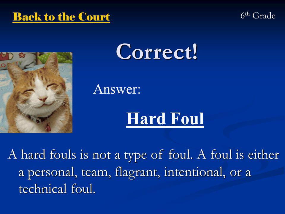 Correct! Back to the Court 6 th Grade A hard fouls is not a type of foul. A foul is either a personal, team, flagrant, intentional, or a technical fou