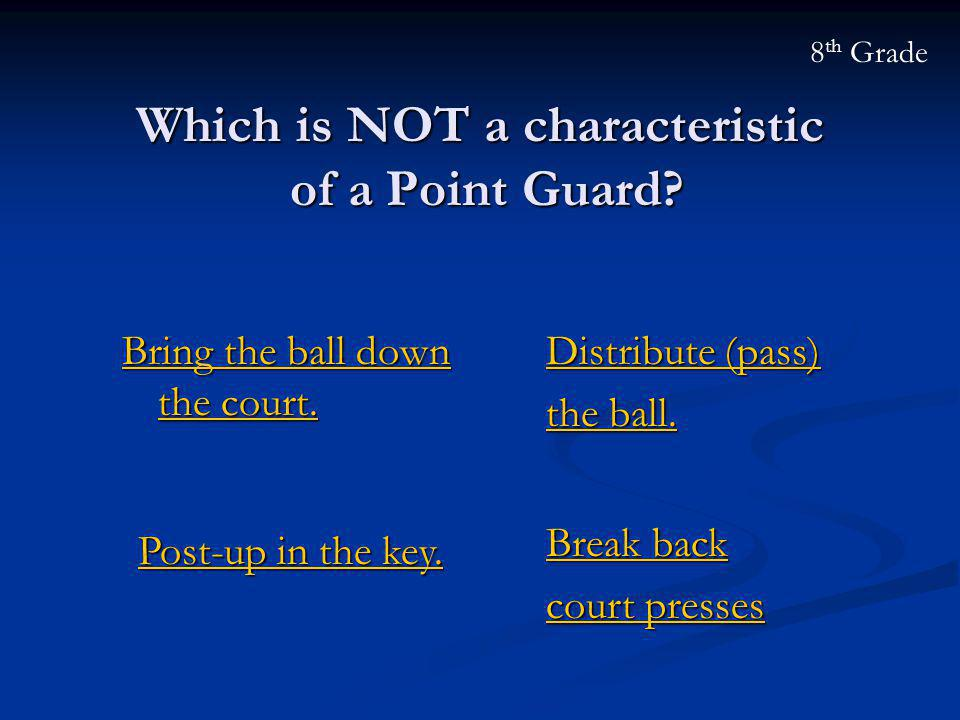 Which is NOT a characteristic of a Point Guard? Bring the ball down the court. Bring the ball down the court. 8 th Grade Post-up in the key. Post-up i