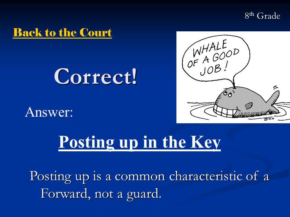 Correct! Posting up is a common characteristic of a Forward, not a guard. Answer: Posting up in the Key Back to the Court 8 th Grade