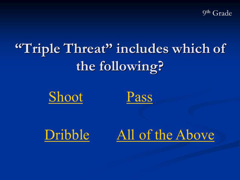"""Triple Threat"" includes which of the following? 9 th Grade Shoot All of the AboveDribble Pass"