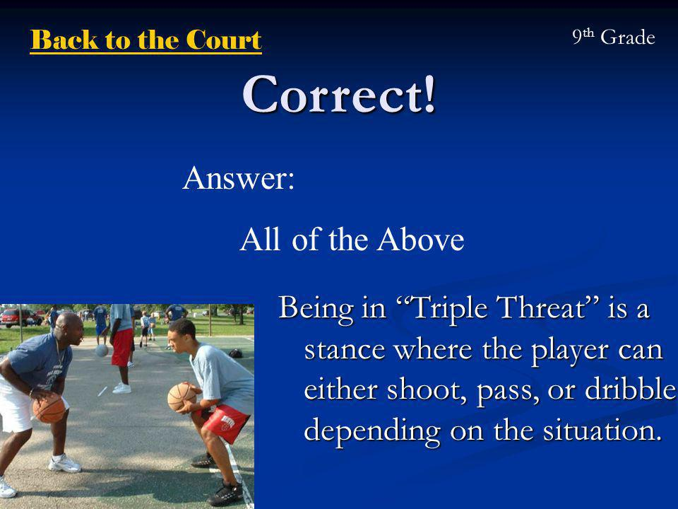 "Correct! Being in ""Triple Threat"" is a stance where the player can either shoot, pass, or dribble depending on the situation. Answer: All of the Above"