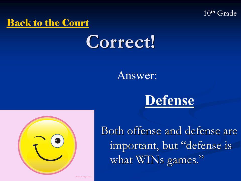 "Correct! Both offense and defense are important, but ""defense is what WINs games."" Answer: Defense Back to the Court 10 th Grade"