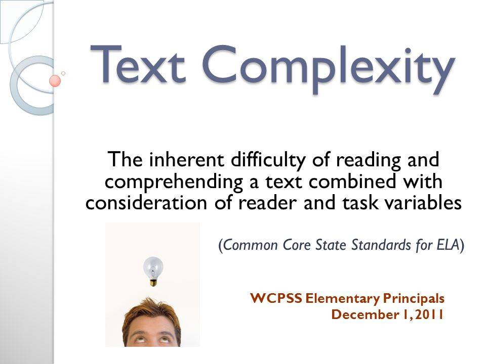 Text Complexity The inherent difficulty of reading and comprehending a text combined with consideration of reader and task variables (Common Core State Standards for ELA) WCPSS Elementary Principals December 1, 2011
