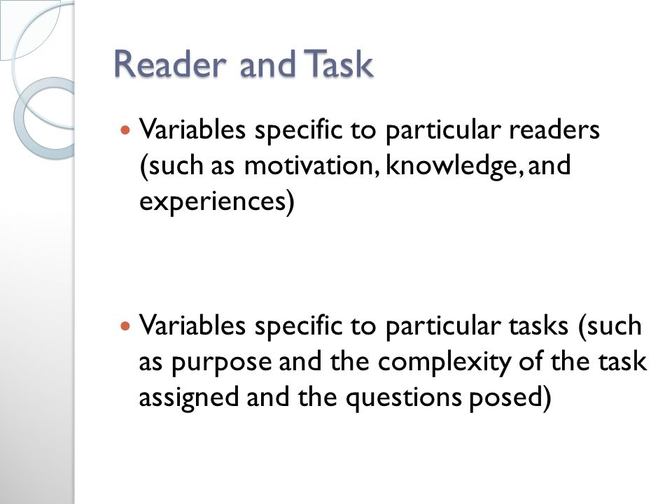Reader and Task Variables specific to particular readers (such as motivation, knowledge, and experiences) Variables specific to particular tasks (such as purpose and the complexity of the task assigned and the questions posed)