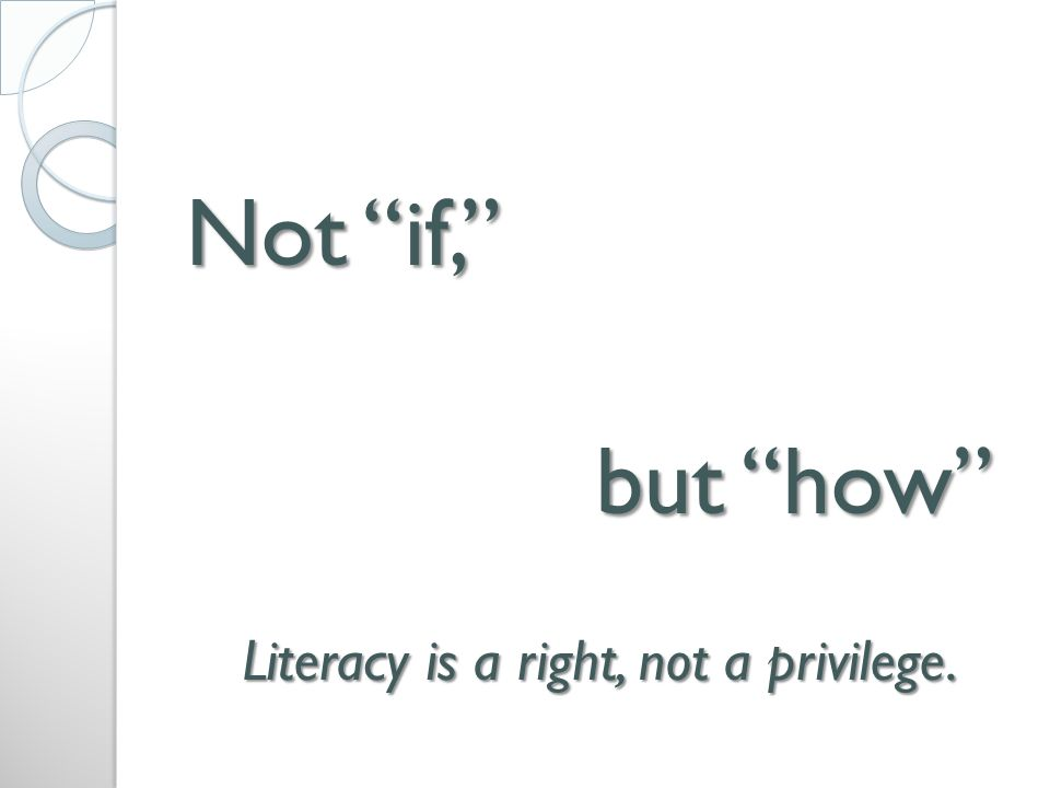 Not if, but how Literacy is a right, not a privilege.