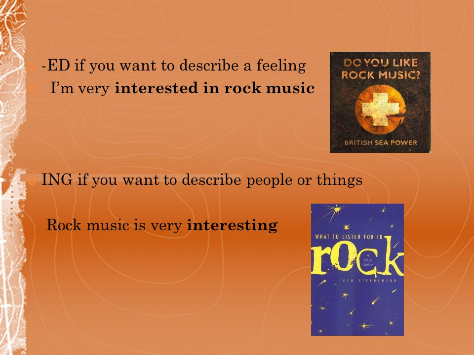 -ED if you want to describe a feeling I'm very interested in rock music ING if you want to describe people or things Rock music is very interesting