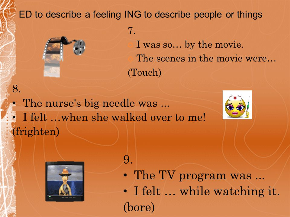 7. I was so… by the movie. The scenes in the movie were… (Touch) 8. The nurse's big needle was... I felt …when she walked over to me! (frighten) 9. Th