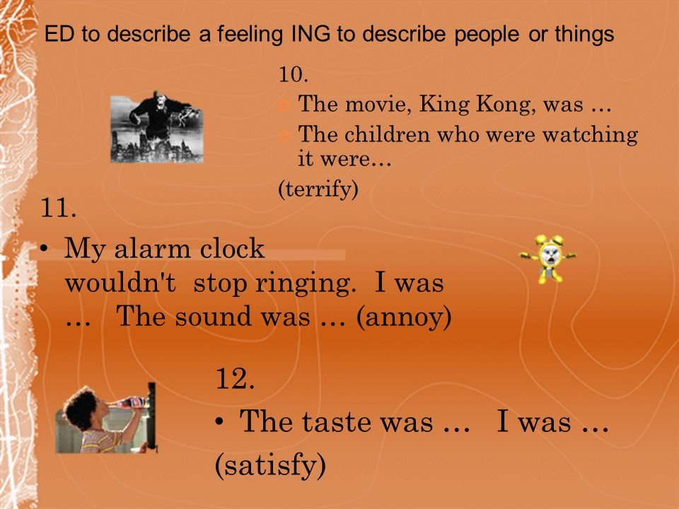 10.The movie, King Kong, was … The children who were watching it were… (terrify) 11.