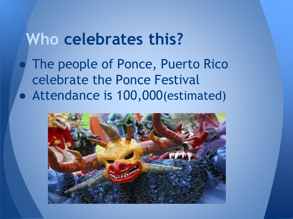 ●The people of Ponce, Puerto Rico celebrate the Ponce Festival ●Attendance is 100,000 (estimated) Who celebrates this