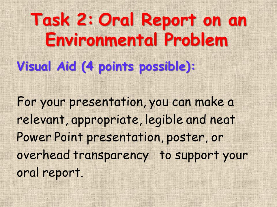 Task 2:Oral Report on an Environmental Problem Task 2: Oral Report on an Environmental Problem Visual Aid (4 points possible): For your presentation, you can make a relevant, appropriate, legible and neat Power Point presentation, poster, or overhead transparency to support your oral report.