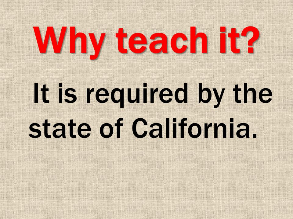 Why teach it It is required by the state of California.
