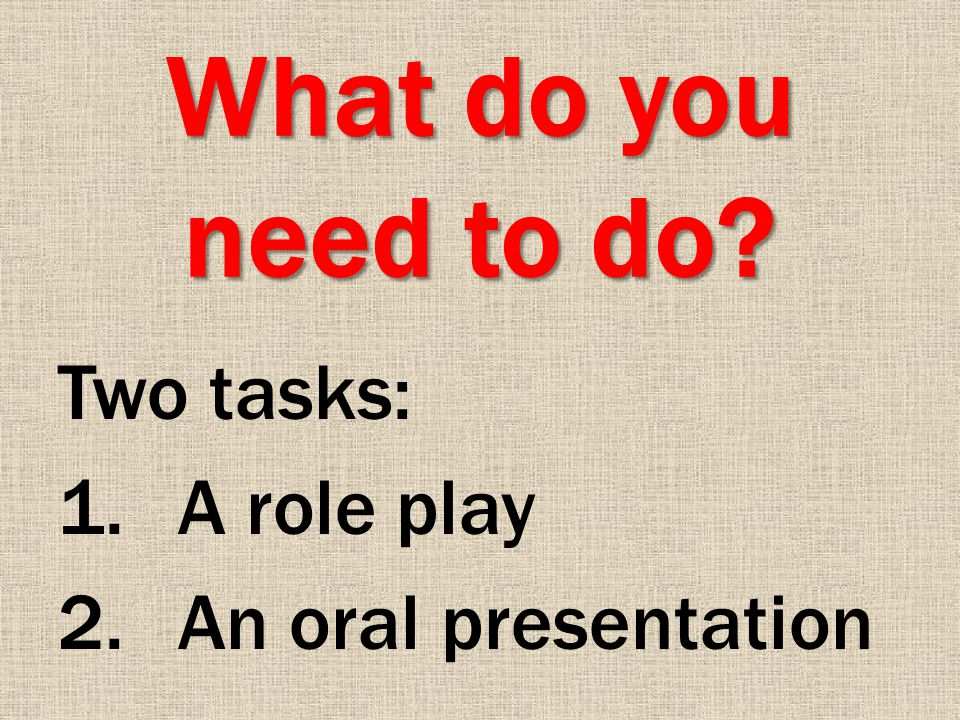 What do you need to do Two tasks: 1.A role play 2.An oral presentation