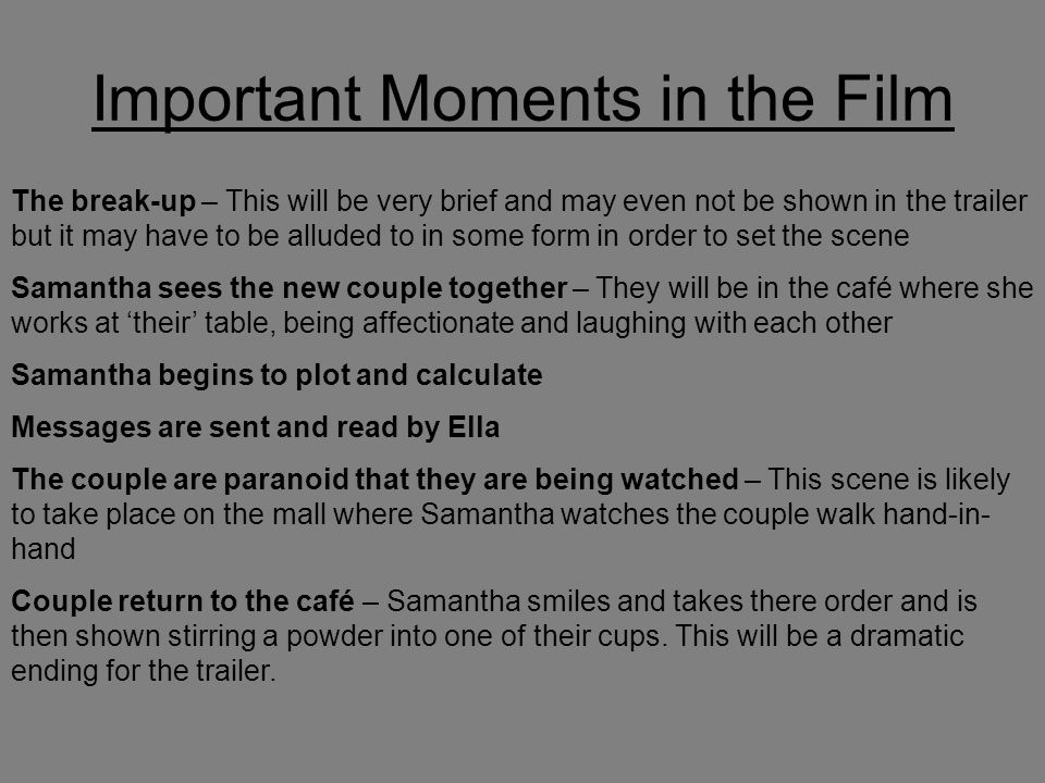 Important Moments in the Film The break-up – This will be very brief and may even not be shown in the trailer but it may have to be alluded to in some form in order to set the scene Samantha sees the new couple together – They will be in the café where she works at 'their' table, being affectionate and laughing with each other Samantha begins to plot and calculate Messages are sent and read by Ella The couple are paranoid that they are being watched – This scene is likely to take place on the mall where Samantha watches the couple walk hand-in- hand Couple return to the café – Samantha smiles and takes there order and is then shown stirring a powder into one of their cups.