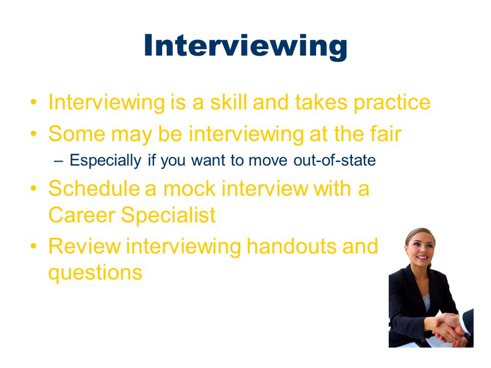 Interviewing Interviewing is a skill and takes practice Some may be interviewing at the fair –Especially if you want to move out-of-state Schedule a m