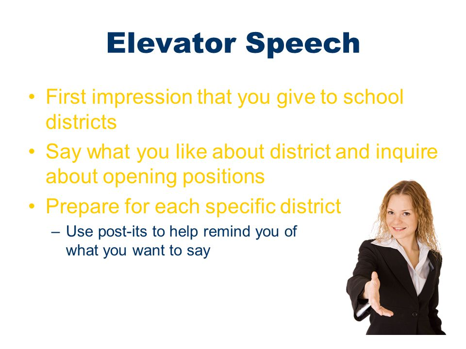 Elevator Speech First impression that you give to school districts Say what you like about district and inquire about opening positions Prepare for ea