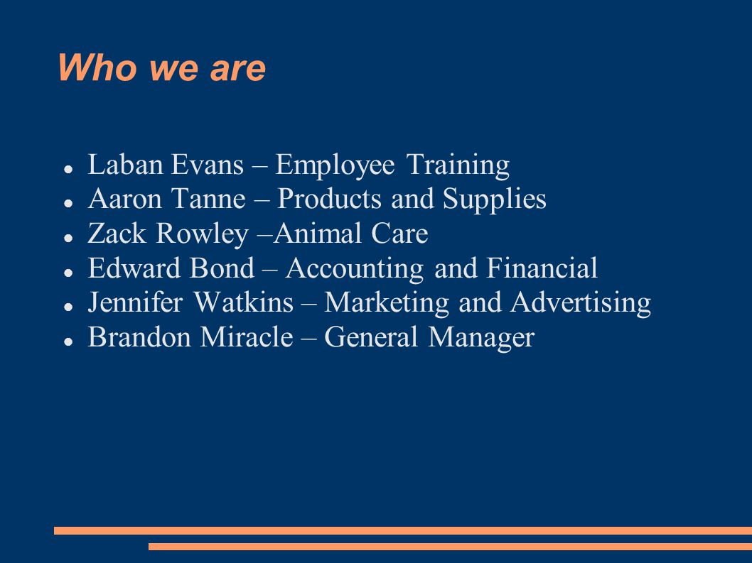 Who we are Laban Evans – Employee Training Aaron Tanne – Products and Supplies Zack Rowley –Animal Care Edward Bond – Accounting and Financial Jennife