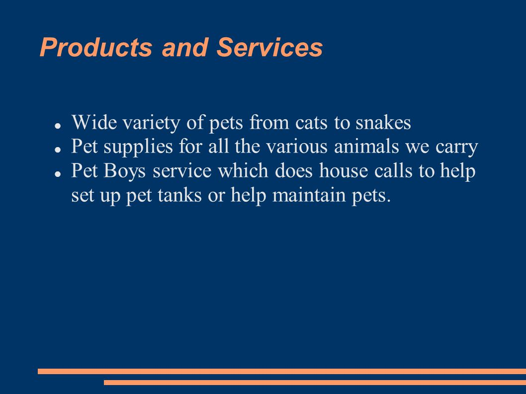 Products and Services Wide variety of pets from cats to snakes Pet supplies for all the various animals we carry Pet Boys service which does house cal