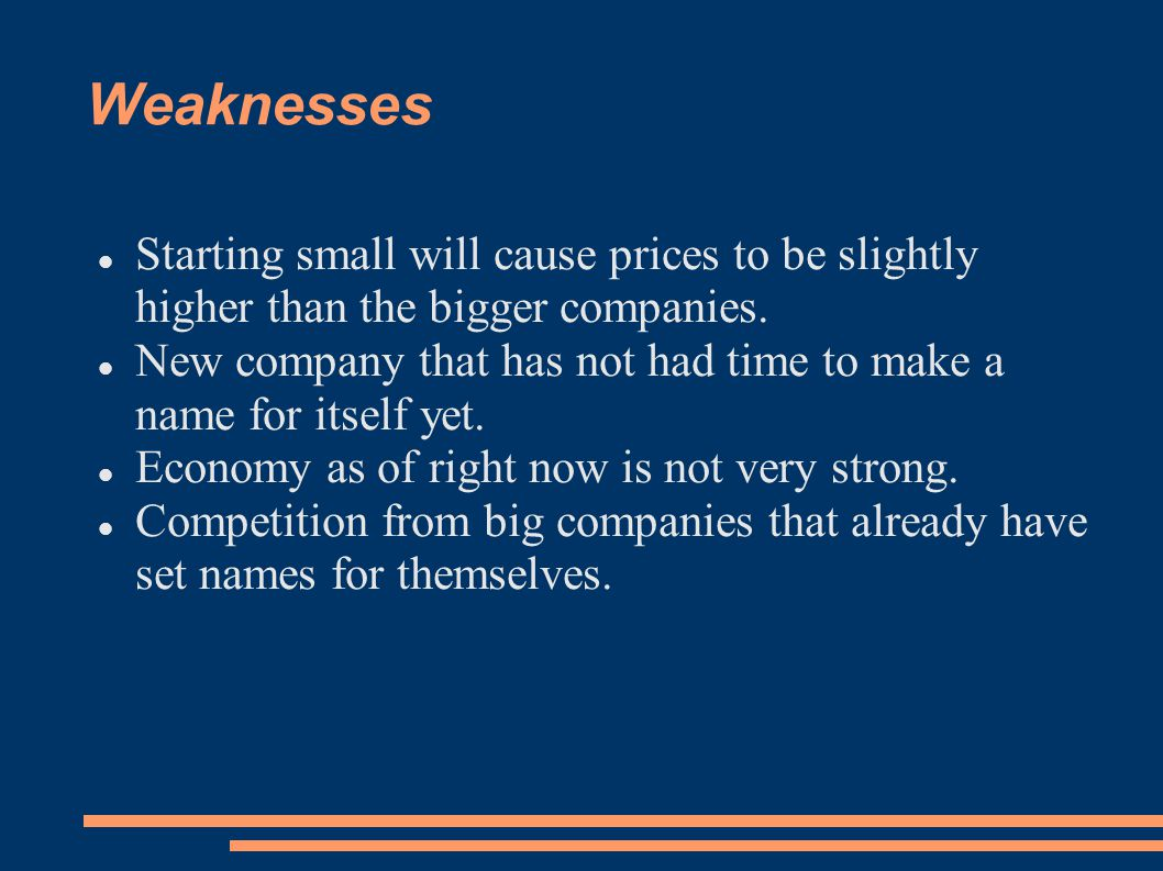Weaknesses Starting small will cause prices to be slightly higher than the bigger companies. New company that has not had time to make a name for itse