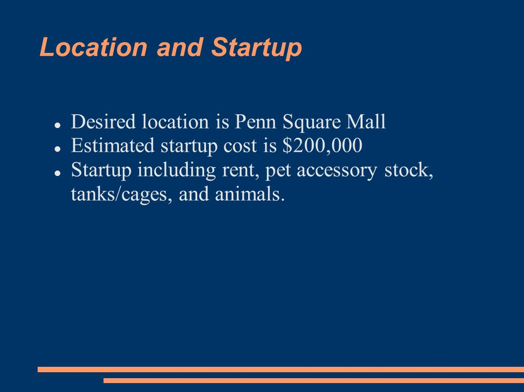 Location and Startup Desired location is Penn Square Mall Estimated startup cost is $200,000 Startup including rent, pet accessory stock, tanks/cages,