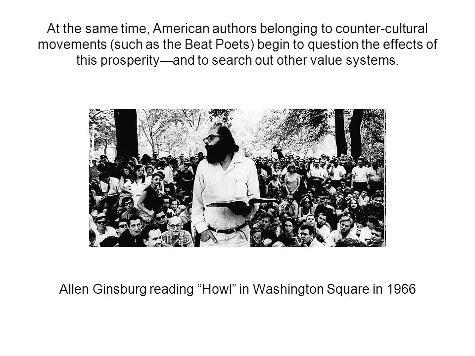 At the same time, American authors belonging to counter-cultural movements (such as the Beat Poets) begin to question the effects of this prosperity—and to search out other value systems.
