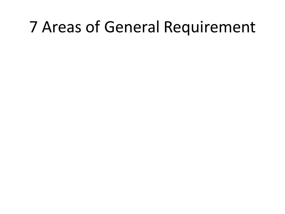 7 Areas of General Requirement