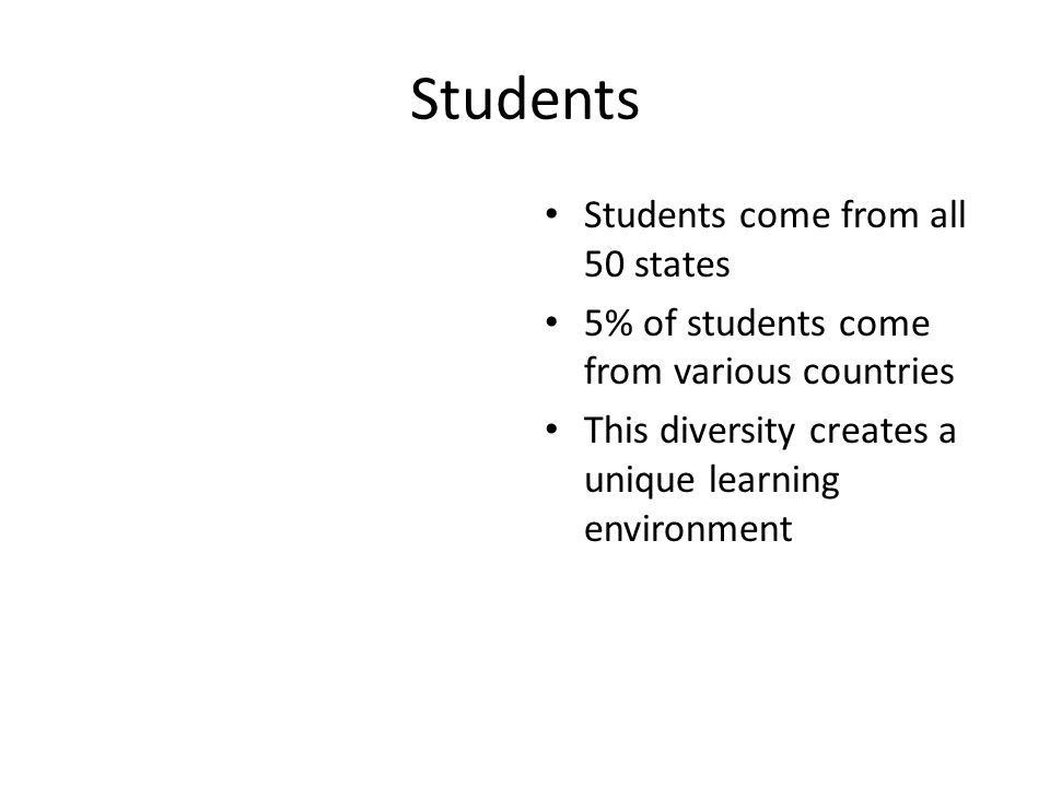 Students Students come from all 50 states 5% of students come from various countries This diversity creates a unique learning environment