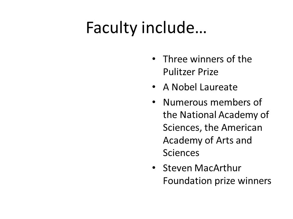 Faculty include… Three winners of the Pulitzer Prize A Nobel Laureate Numerous members of the National Academy of Sciences, the American Academy of Ar
