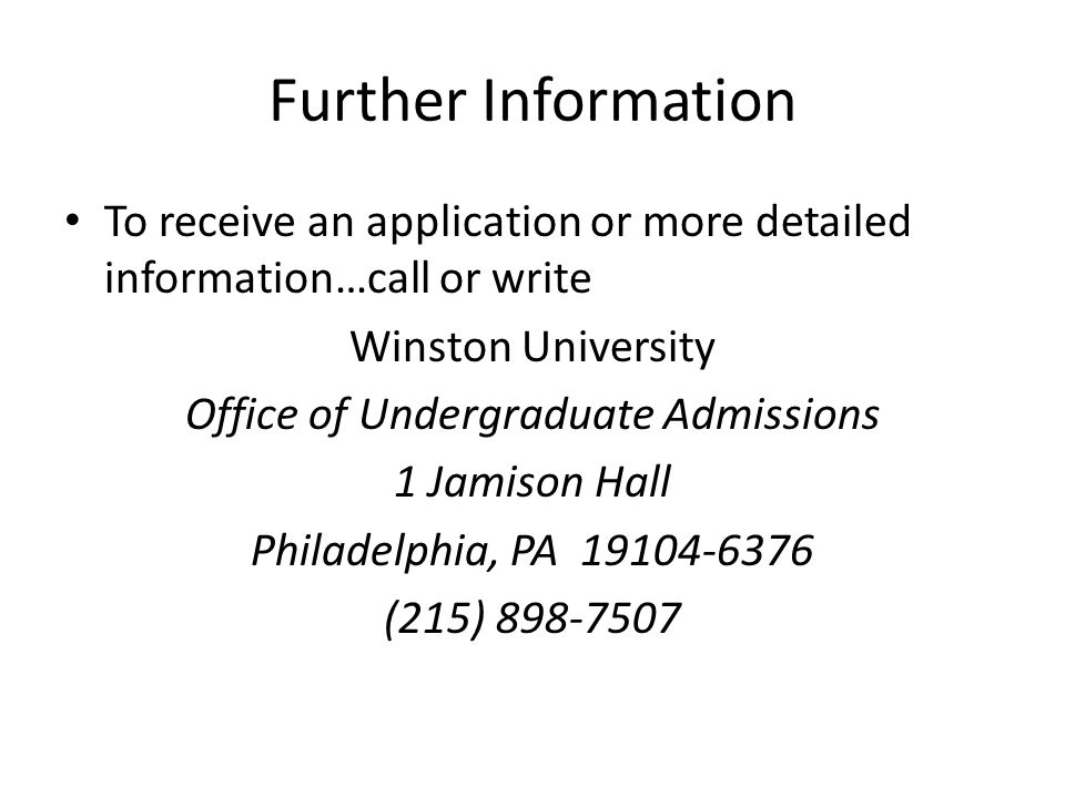 Further Information To receive an application or more detailed information…call or write Winston University Office of Undergraduate Admissions 1 Jamison Hall Philadelphia, PA 19104-6376 (215) 898-7507