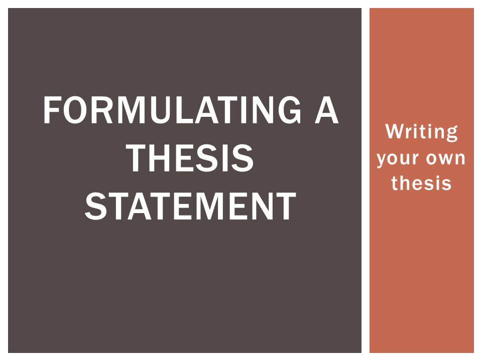Writing your own thesis FORMULATING A THESIS STATEMENT