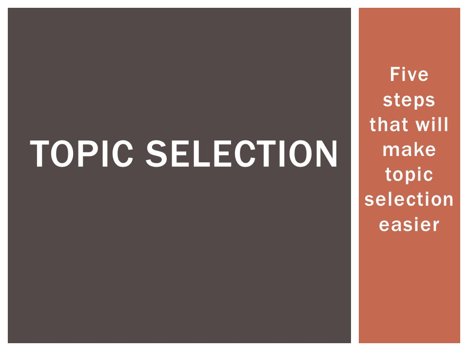 Five steps that will make topic selection easier TOPIC SELECTION