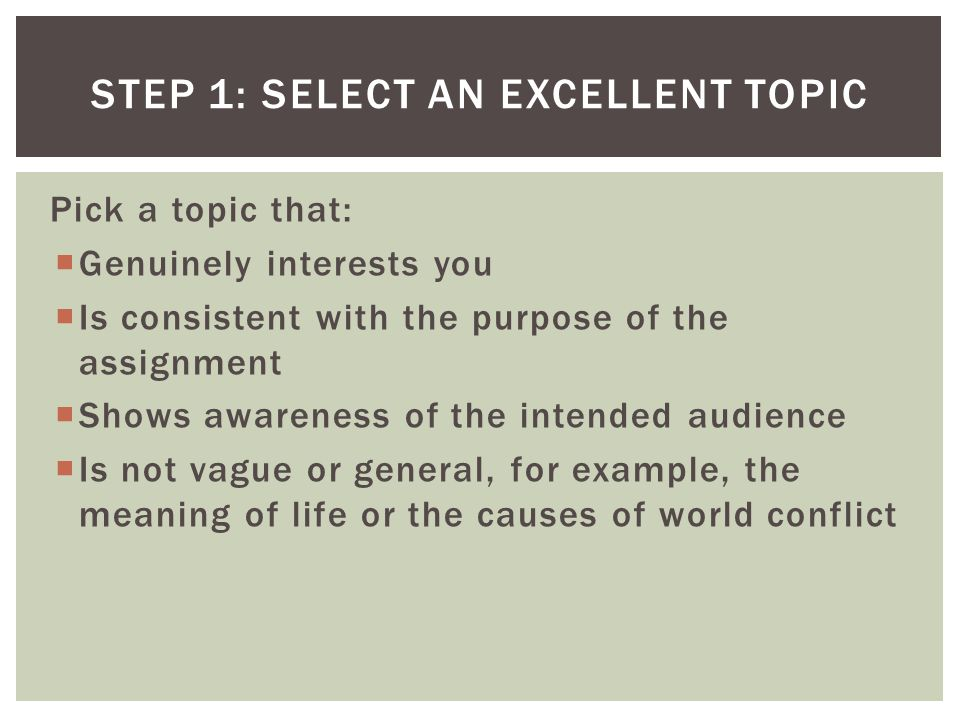 Pick a topic that:  Genuinely interests you  Is consistent with the purpose of the assignment  Shows awareness of the intended audience  Is not vague or general, for example, the meaning of life or the causes of world conflict STEP 1: SELECT AN EXCELLENT TOPIC
