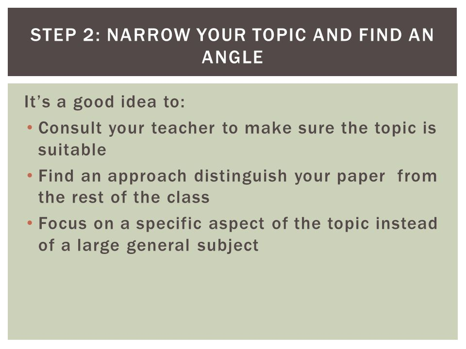It's a good idea to: Consult your teacher to make sure the topic is suitable Find an approach distinguish your paper from the rest of the class Focus on a specific aspect of the topic instead of a large general subject STEP 2: NARROW YOUR TOPIC AND FIND AN ANGLE