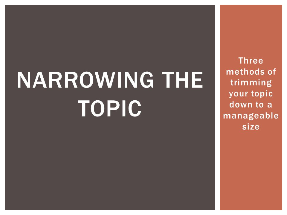 Three methods of trimming your topic down to a manageable size NARROWING THE TOPIC