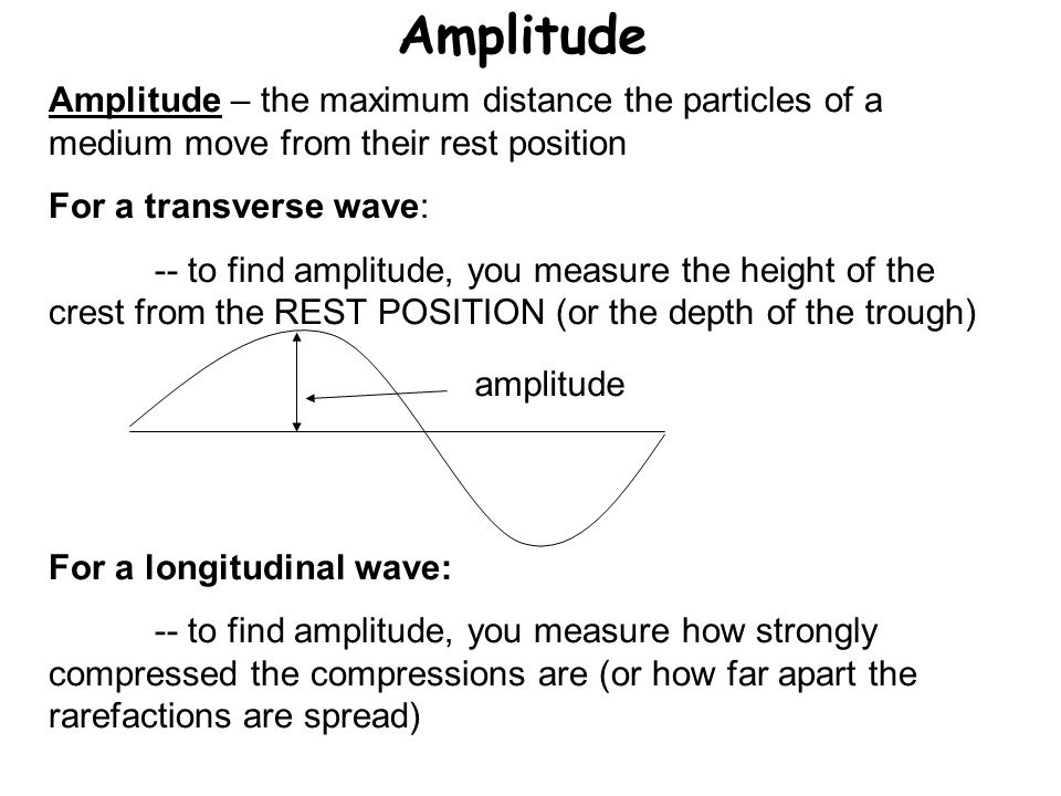 Amplitude Amplitude – the maximum distance the particles of a medium move from their rest position For a transverse wave: -- to find amplitude, you me