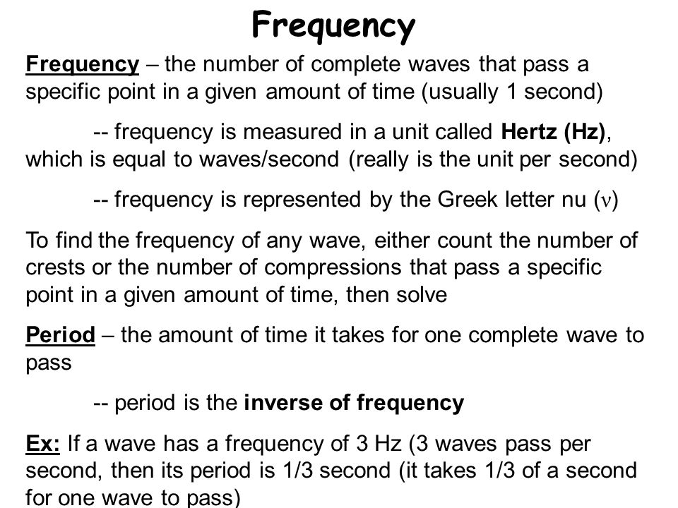Frequency Frequency – the number of complete waves that pass a specific point in a given amount of time (usually 1 second) -- frequency is measured in