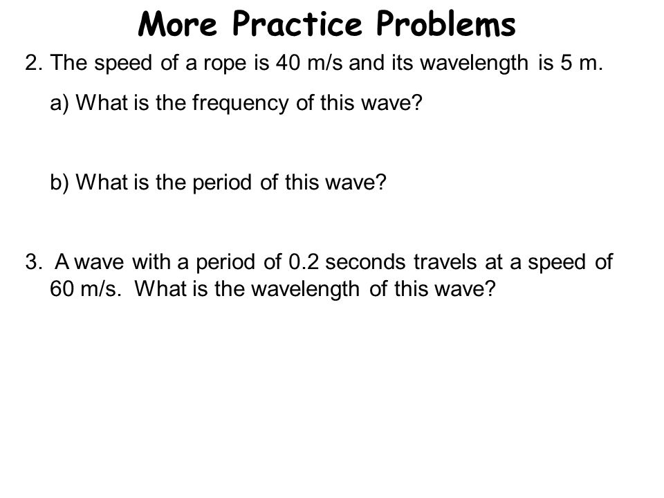 More Practice Problems 2.The speed of a rope is 40 m/s and its wavelength is 5 m. a) What is the frequency of this wave? b) What is the period of this