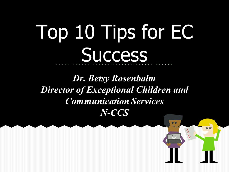 Top 10 Tips for EC Success Dr. Betsy Rosenbalm Director of Exceptional Children and Communication Services N-CCS