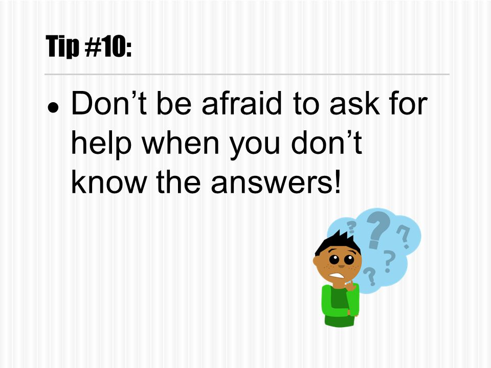 Tip #10: ● Don't be afraid to ask for help when you don't know the answers!