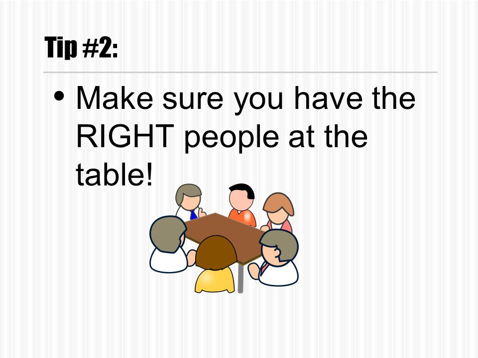 Tip #2: Make sure you have the RIGHT people at the table!